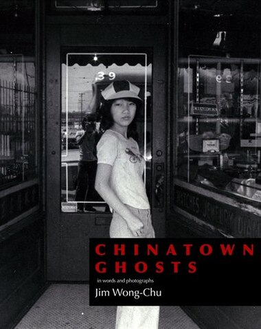 Chinatown Ghosts: The Poems And Photographs Of Jim Wong-chu by Jim Wong-chu