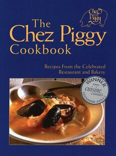 The Chez Piggy Cookbook: Recipes From The Celebrated Restaurant And Bakery