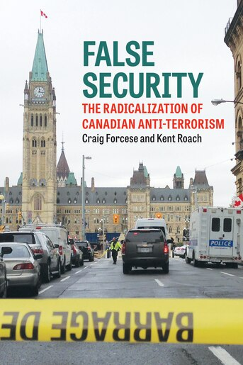 False Security: The Radicalization Of Canadian Anti-terrorism by Craig Forcese