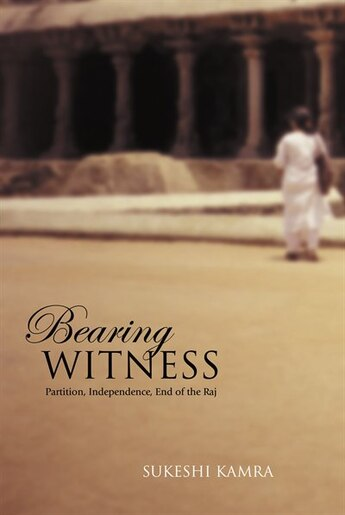 Bearing Witness: Partition, Independence, End of the Raj by Sukeshi Kamra
