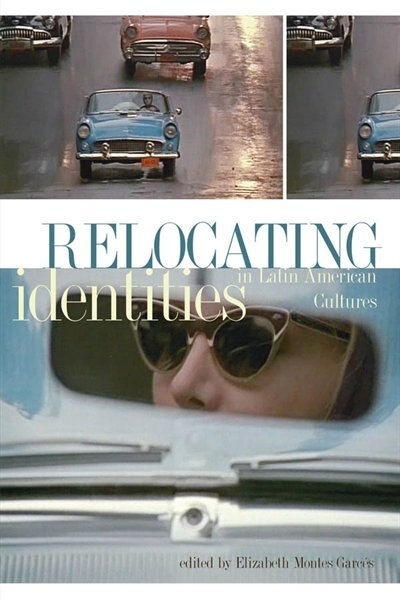 Relocating Identities in Latin American Cultures by Elizabeth Montes Garces
