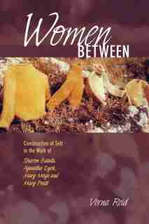 Women Between: Construction of Self in the Work of Sharon Butala, Aganetha Dyck, Mary Meigs and Mary Pratt by Verna Reid
