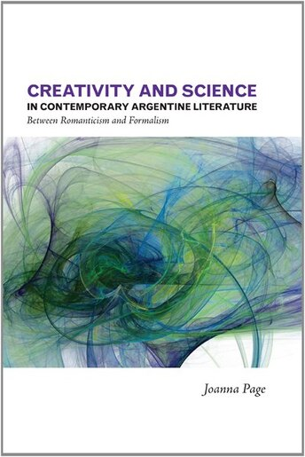 Creativity and Science in Contemporary Argentine Literature: Between Romanticism and Formalism by Joanna Page