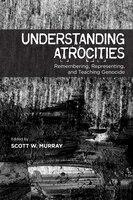 Understanding Atrocities: Remembering, Representing and Teaching Genocide