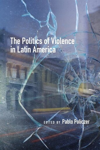 The Politics of Violence in Latin America by Pablo Policzer