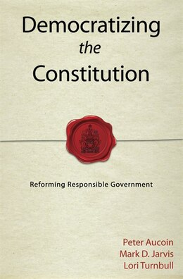 Book Democratizing the Constitution: Reforming Responsible Government by Peter Aucoin