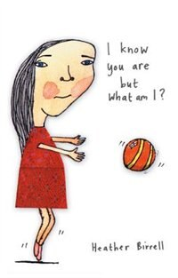 I Know You Are But What Am I? by Heather Birrell