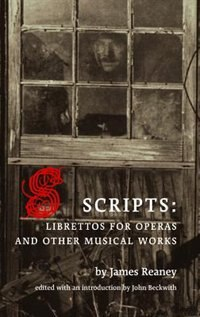 Scripts: Librettos for Operas and Other Musical Works by James Reaney