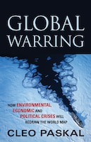 Global Warring: How Environmental, Economic, and Political Crises Will Redraw the World Map