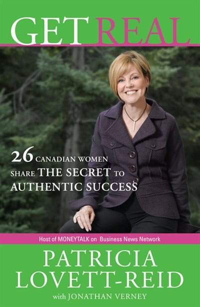 Get Real: 26 Canadian Women Share the Secret to Authentic Success by Patricia Lovett-Reid