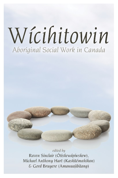 Wicihitowin: Aboriginal Social Work in Canada by Raven Sinclair