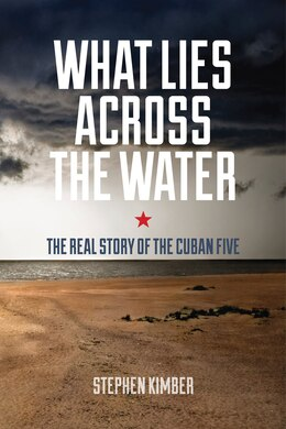 Book What Lies Across the Water: The Real Story of the Cuban Five by Stephen Kimber