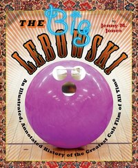 The Big Lebowski: An Illustrated, Annotated History Of The Greatest Cult Film Of All Time""