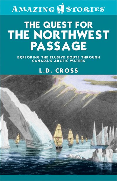 The Quest for the Northwest Passage: Exploring the elusive route through Canada's Arctic waters by L.D. Cross