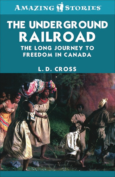 The Underground Railroad: The long journey to freedom in Canada by L.D. Cross