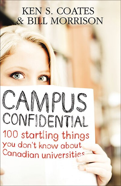 Campus Confidential: 100 startling things you don't know about Canadian Universities by Ken S. Coates