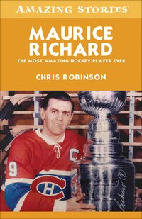 Maurice Richard: The Most Amazing Hockey Player Ever