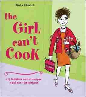 The Girl Can't Cook: 250 Fabulous No-Fail Recipes a Girl Can't Be Without by Cinda Chavich