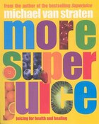 More Super Juice: Juicing For Health And Healing