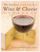 The Definitive Canadian Wine And Cheese Cookbook