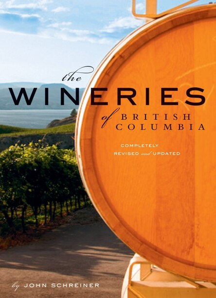 The Wineries of British Columbia: Completely Revised And Updated by John Schreiner