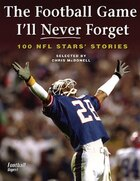 The Football Game I'll Never Forget: 100 Nfl Stars' Stories