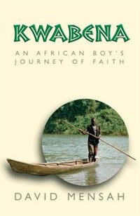Kwabena: An African Boy's Journey Of Faith by David Mensah