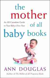 The Mother of all Baby Books: An All-Canadian Guide to Your Babys First Year by Ann Douglas