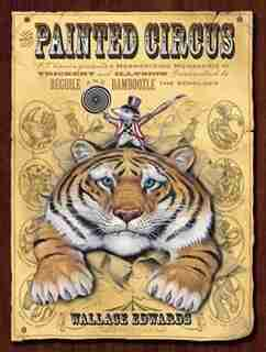 The Painted Circus: P.T. Vermin Presents a Mesmerizing Menagerie of Trickery and Illusion Guaranteed to Beguile and Bam by Wallace Edwards