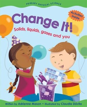 Change It!: Solids, Liquids, Gases And You by Adrienne Mason