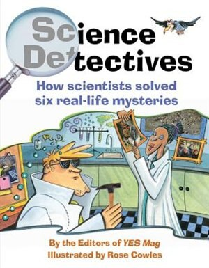 Science Detectives: How Scientists Solved Six Real-Life Mysteries by Rose Editors of YES Mag