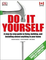 Do It Yourself: A Step-by-step Guide To Fixing, Building, And Installing Almost Anything In Your