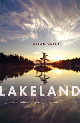 Book Lakeland: Journeys into the Soul of Canada by Allan Casey