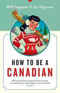 How to Be a Canadian: Even If You Already Are One by Will Ferguson