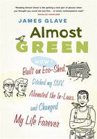 Almost Green: How I Built an Eco-Shed, Ditched My SUV, Alienated the In-Laws, and Changed My