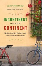 Incontinent on the Continent: My Mother, Her Walker, and Our Grand Tour of Italy