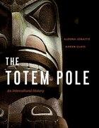 Totem Pole, The: An Intercultural History: An Intercultural History
