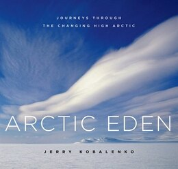Book Arctic Eden: Journeys through the Changing High Arctic by Jerry Kobalenko
