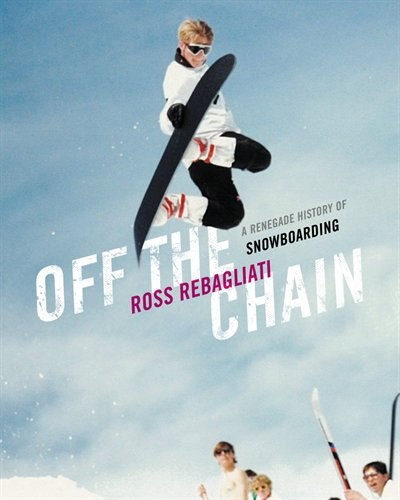Off the Chain: An Insiders History of Snowboarding de Ross Rebagliati
