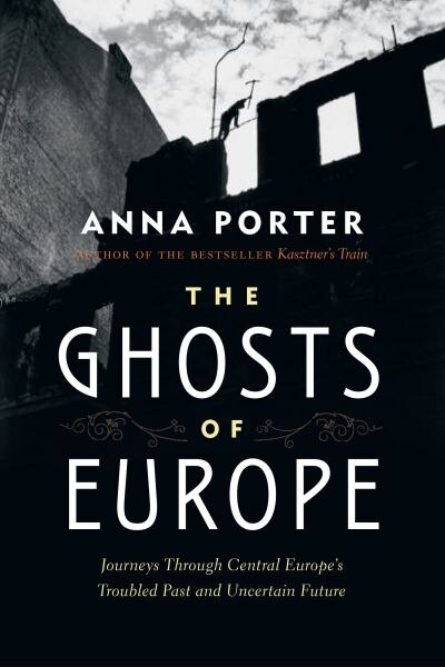 The Ghosts of Europe: Journeys through Central Europe's Troubled Past and Uncertain Future by Anna Porter