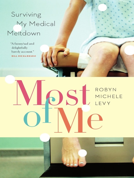 Most of Me: Surviving My Medical Meltdown by Robyn Michele Levy