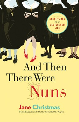 Book And Then There Were Nuns: Adventures in a Cloistered Life by Jane Christmas