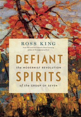 Book Defiant Spirits: The Modernist Revolution of the Group of Seven by Ross King