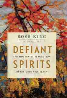 Defiant Spirits: The Modernist Revolution of the Group of Seven by Ross King