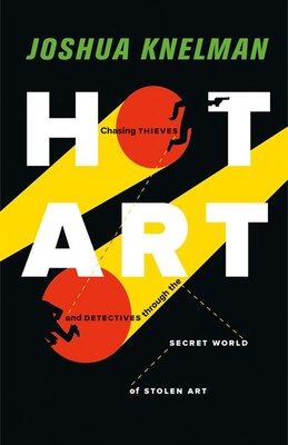 Book Hot Art: Chasing Thieves and Detectives through the Secret World of Stolen Art by Joshua Knelman