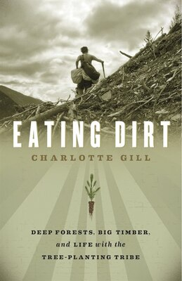 Book Eating Dirt: Deep Forests, Big Timber, and Life with the Tree-Planting Tribe by Charlotte Gill