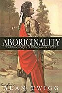 Aboriginality: The Literary Origins of British Columbia, Volume 2 by Alan Twigg