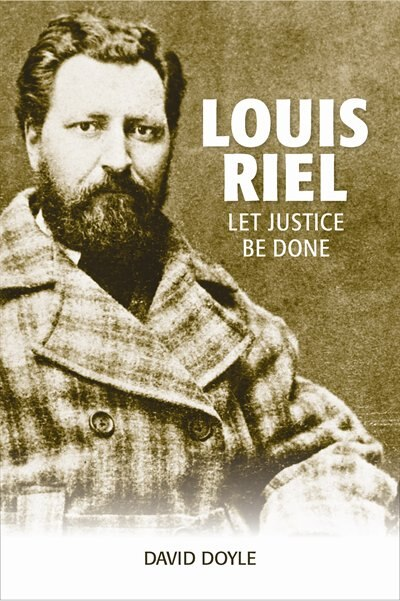 Louis Riel: Let Justice Be Done by David Doyle