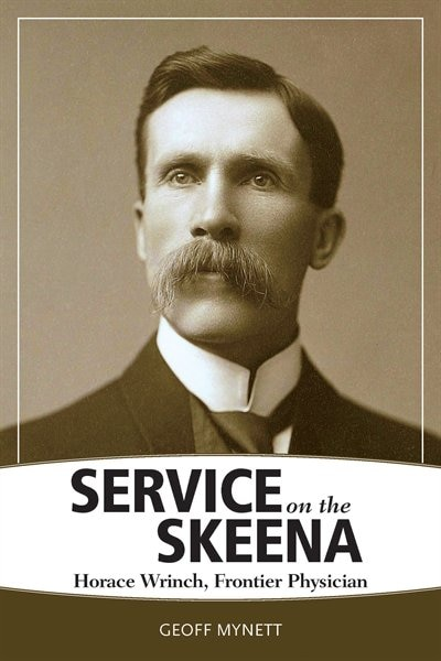 Service On The Skeena: Horace Wrinch, Frontier Physician de Geoff Mynett
