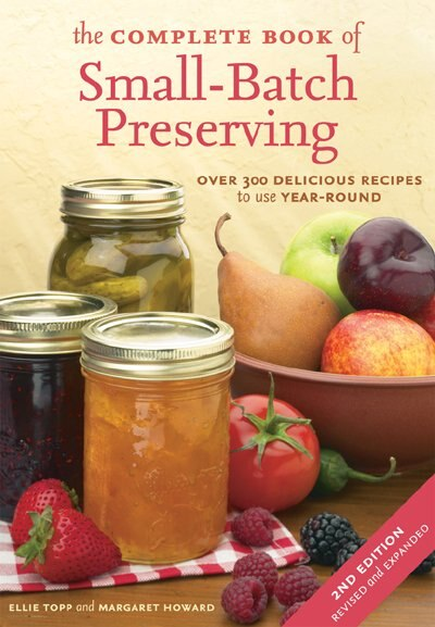 The Complete Book Of Small-batch Preserving: Over 300 Recipes To Use Year-round by Ellie Topp
